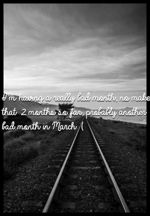 I'm having a really bad month, no make that 2 months so far, probably another bad month in March :(