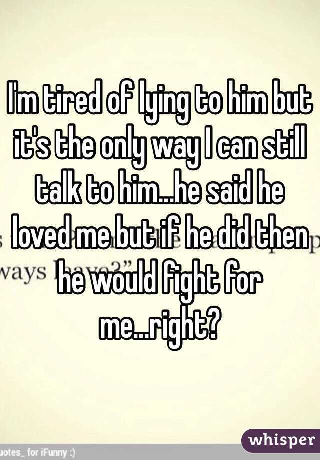 I'm tired of lying to him but it's the only way I can still talk to him...he said he loved me but if he did then he would fight for me...right?