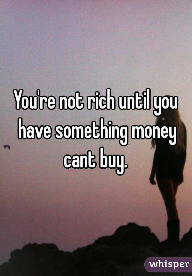 You're not rich until you have something money cant buy.