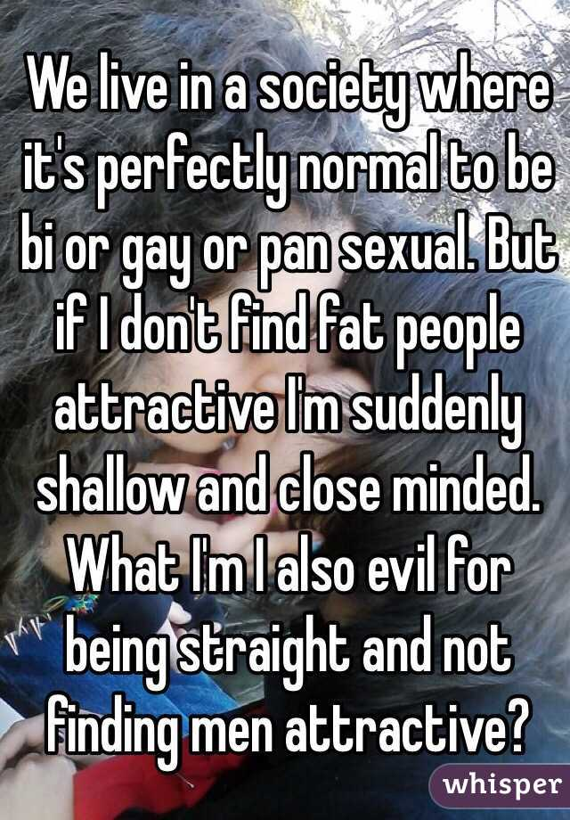 We live in a society where it's perfectly normal to be bi or gay or pan sexual. But if I don't find fat people attractive I'm suddenly shallow and close minded. What I'm I also evil for being straight and not finding men attractive?