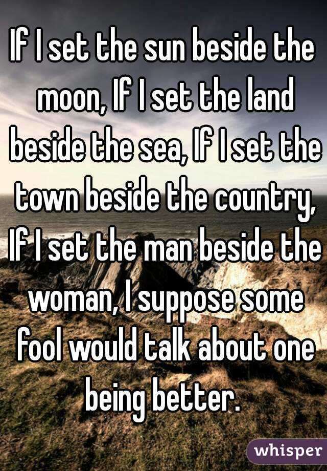 If I set the sun beside the moon, If I set the land beside the sea, If I set the town beside the country, If I set the man beside the woman, I suppose some fool would talk about one being better.