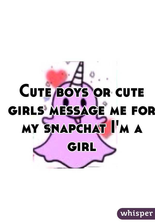 Cute boys or cute girls message me for my snapchat I'm a girl