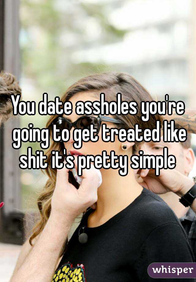 You date assholes you're going to get treated like shit it's pretty simple