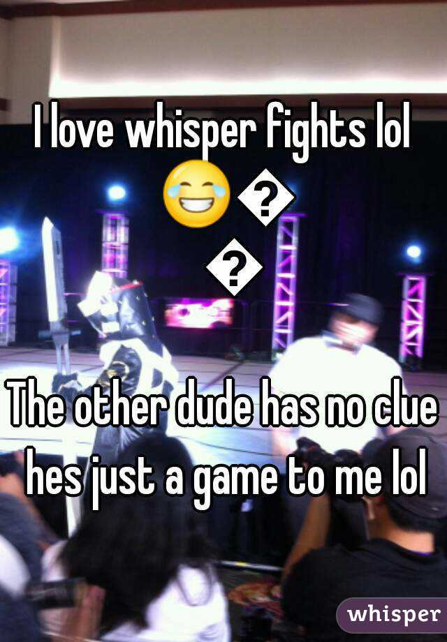 I love whisper fights lol 😂😂😂 The other dude has no clue hes just a game to me lol