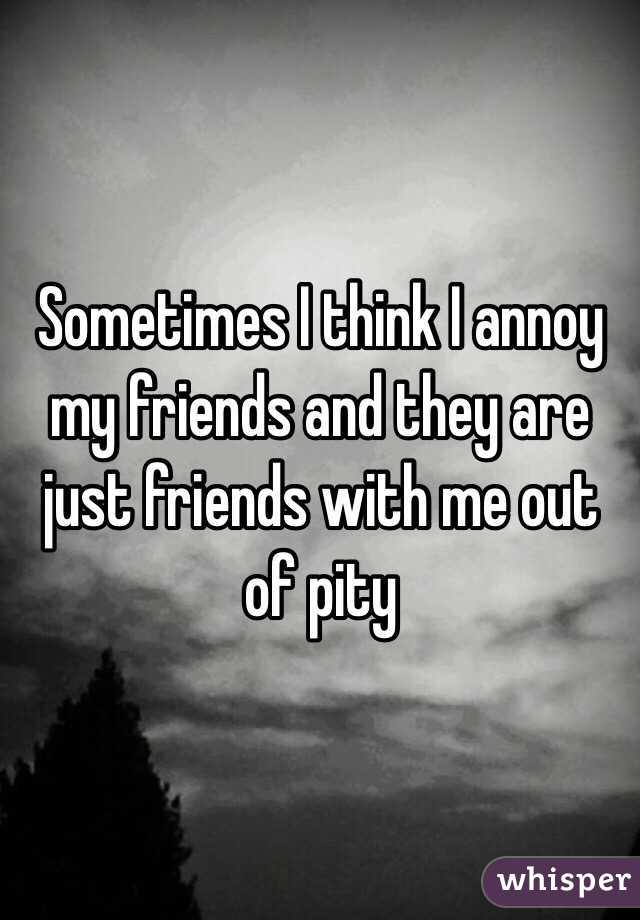 Sometimes I think I annoy my friends and they are just friends with me out of pity