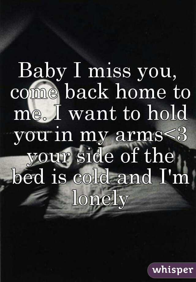 Baby I miss you, come back home to me. I want to hold you
