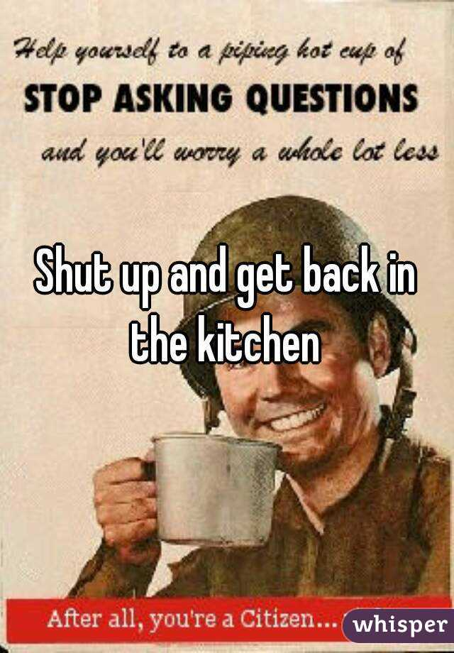 Shut Up And Get Back In The Kitchen