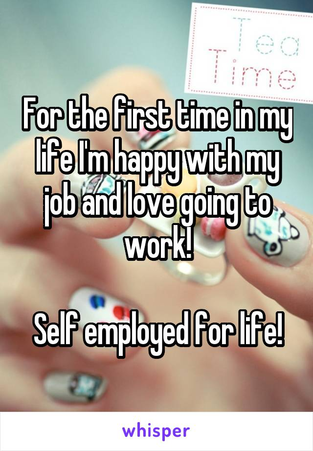 For the first time in my life I'm happy with my job and love going to work!  Self employed for life!