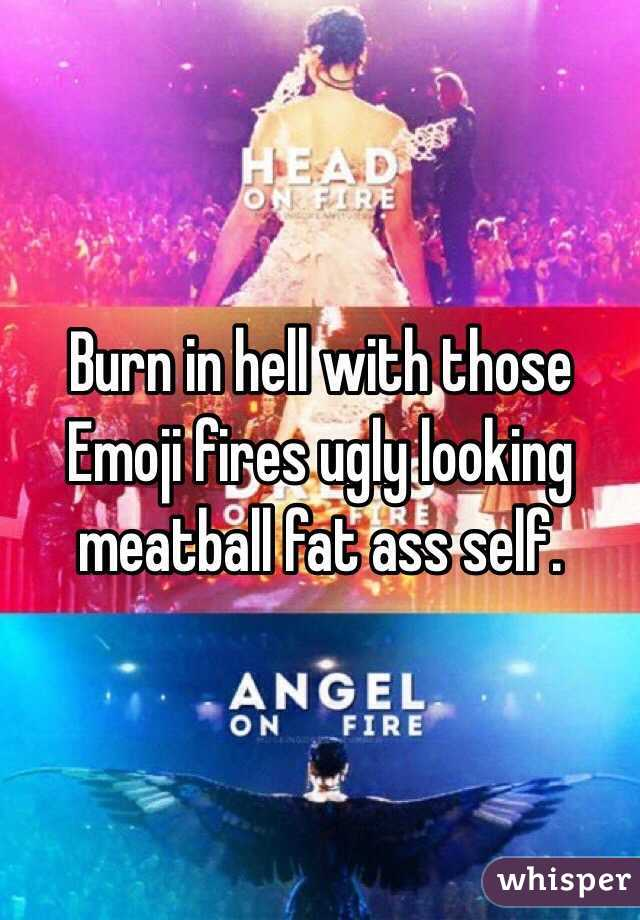 Burn in hell with those Emoji fires ugly looking meatball