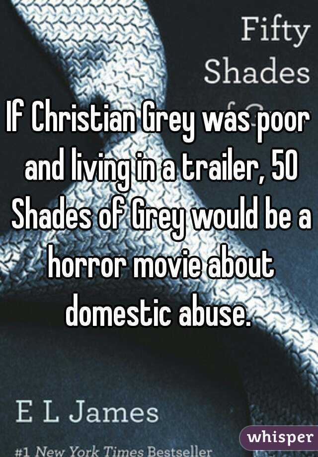 If Christian Grey was poor and living in a trailer, 50 Shades of Grey would be a horror movie about domestic abuse.
