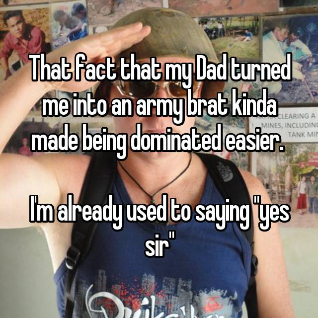 "That fact that my Dad turned me into an army brat kinda made being dominated easier.   I'm already used to saying ""yes sir"""