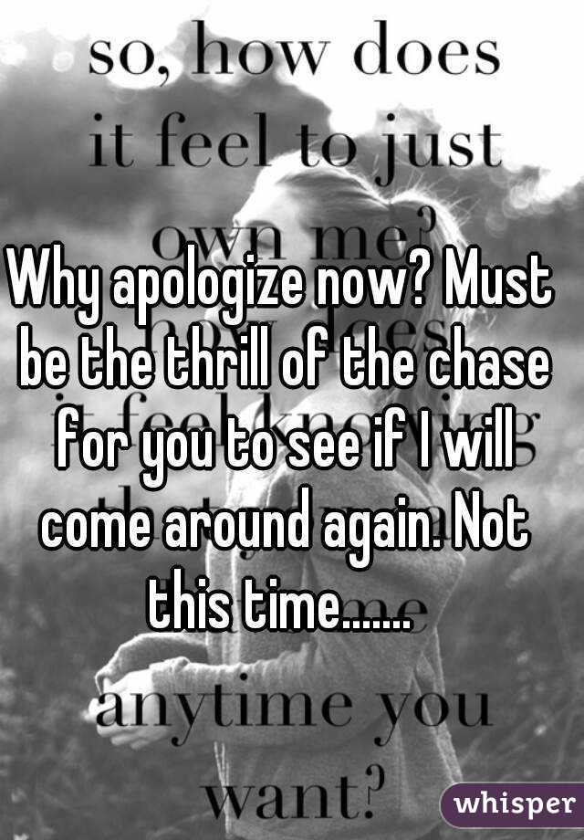 Why apologize now? Must be the thrill of the chase for you to see if I