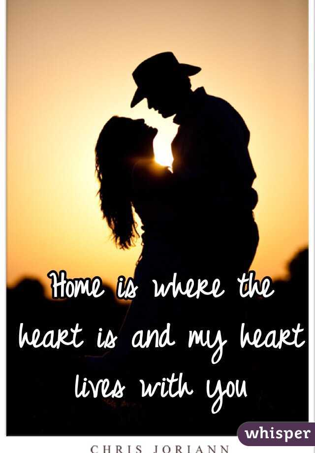 home is where the heart is and my heart lives with you