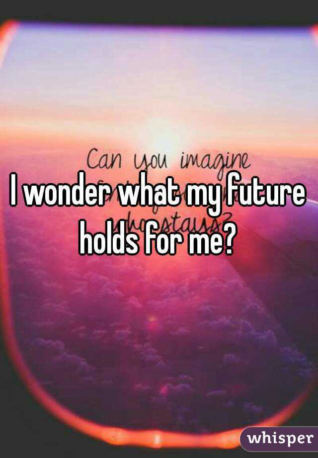 I wonder what my future holds for me?