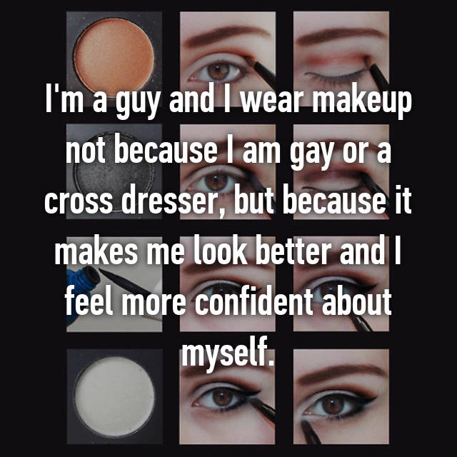 I'm a guy and I wear makeup not because I am gay or a cross dresser, but because it makes me look better and I feel more confident about myself.