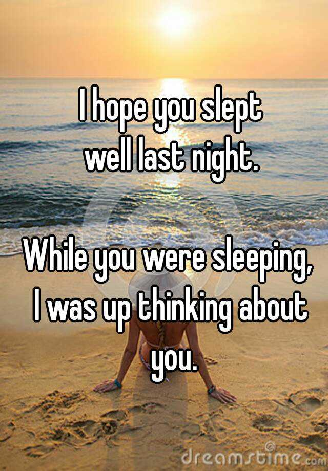 i hope you slept well last night while you were sleeping i was up thinking about you