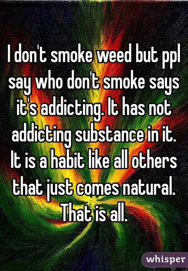 I don't smoke weed but ppl say who don't smoke says it's addicting. It has not addicting substance in it. It is a habit like all others that just comes natural. That is all.