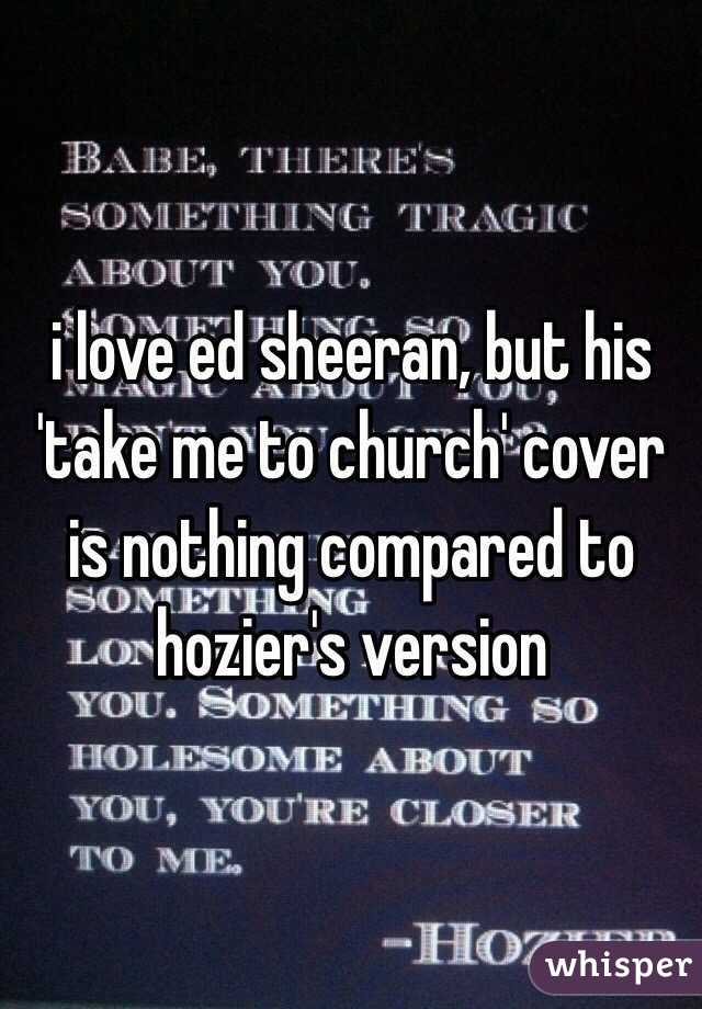 i love ed sheeran, but his 'take me to church' cover is nothing compared to hozier's version