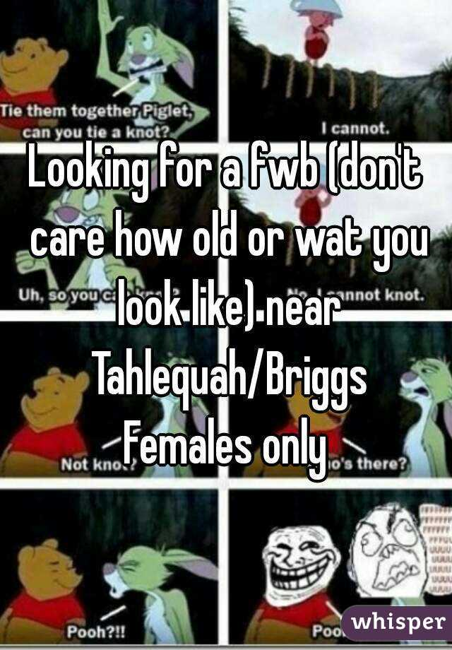 Looking for a fwb (don't care how old or wat you look like) near Tahlequah/Briggs Females only