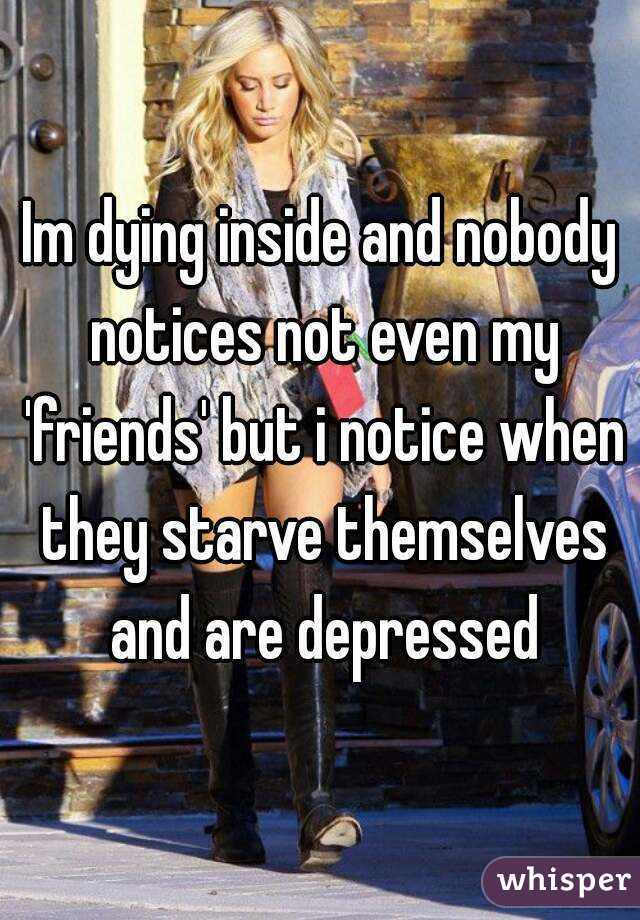 Im dying inside and nobody notices not even my 'friends' but i notice when they starve themselves and are depressed