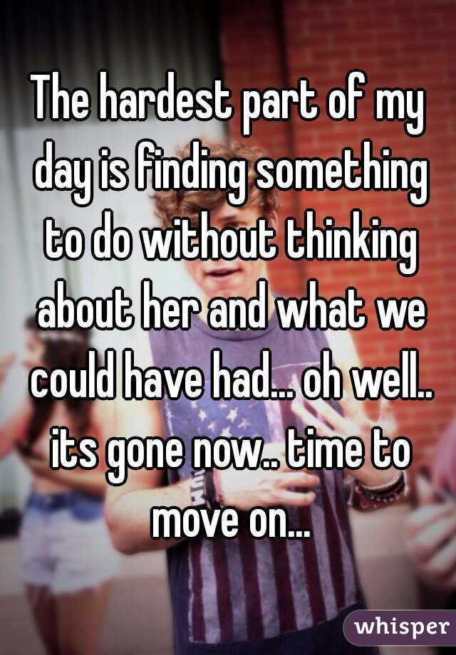 The hardest part of my day is finding something to do without thinking about her and what we could have had... oh well.. its gone now.. time to move on...