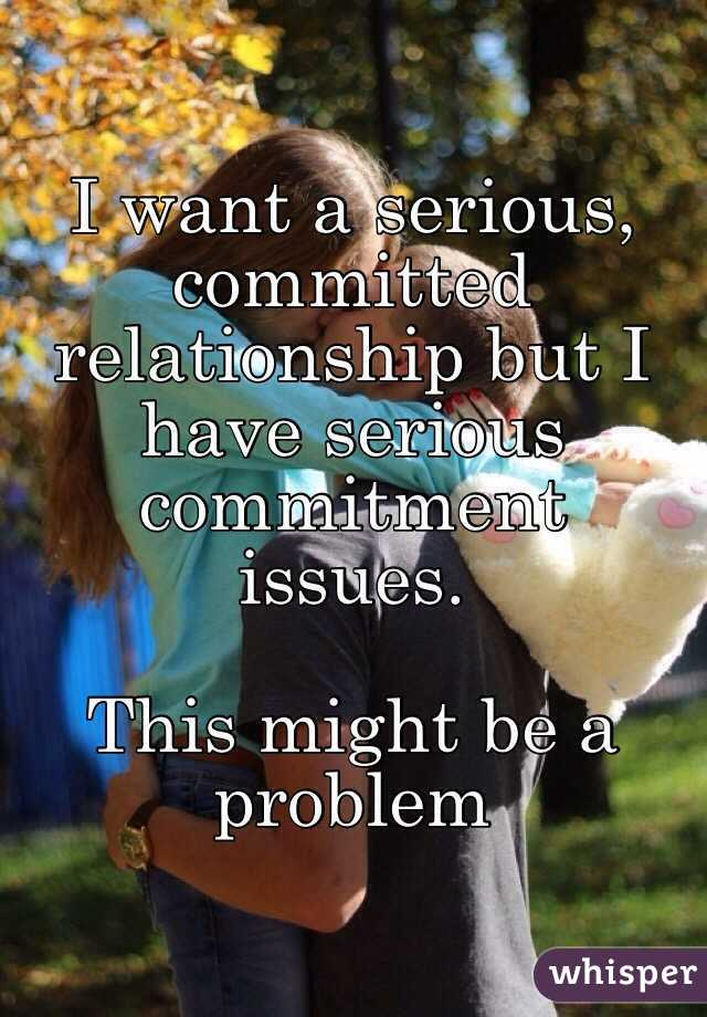 I want a serious, committed relationship but I have serious commitment issues.   This might be a problem