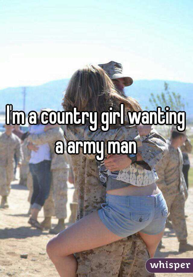 I'm a country girl wanting a army man