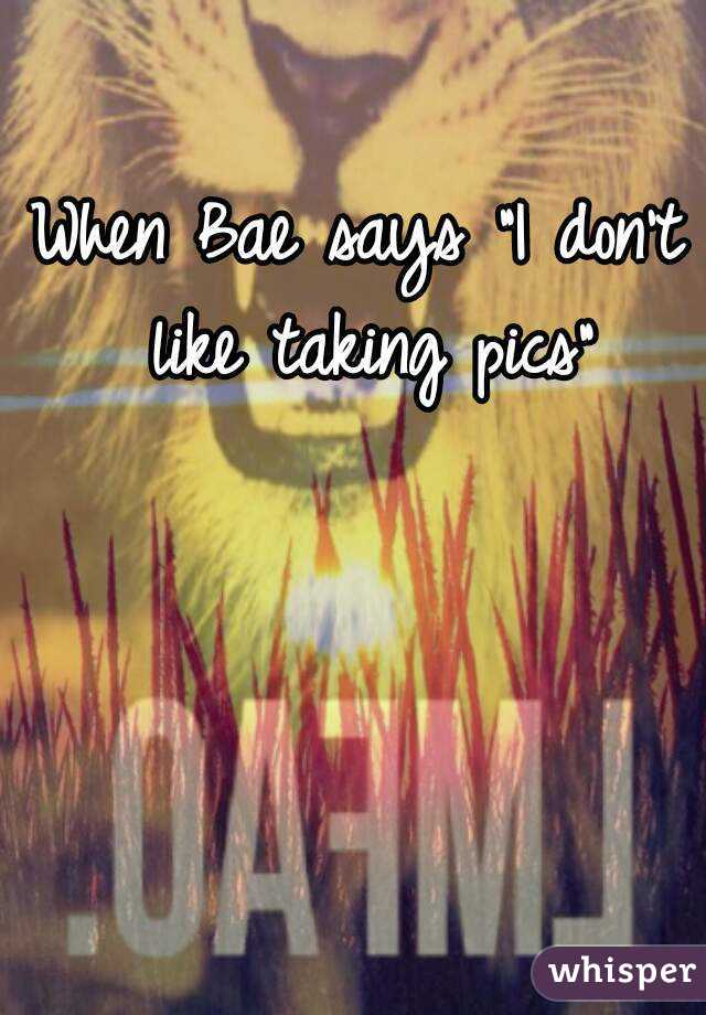 "When Bae says ""I don't like taking pics"""