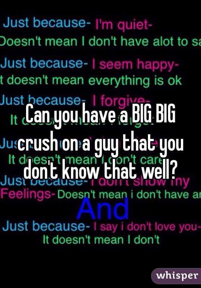 Can you have a BIG BIG crush on a guy that you don't know that well?