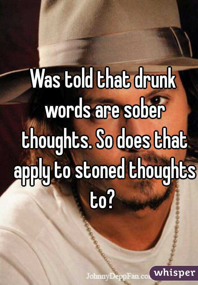 Was told that drunk words are sober thoughts. So does that apply to stoned thoughts to?