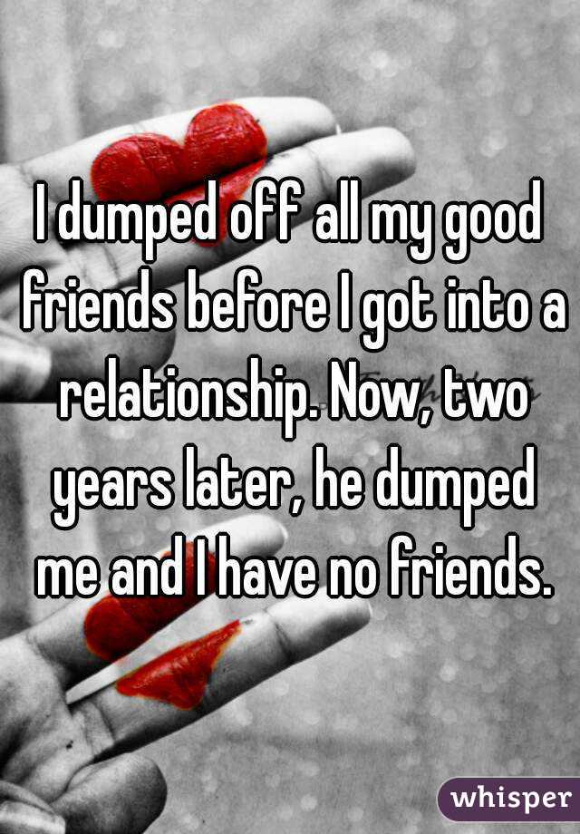 I dumped off all my good friends before I got into a relationship. Now, two years later, he dumped me and I have no friends.