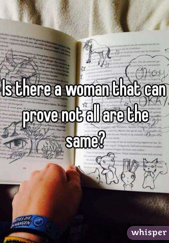 Is there a woman that can prove not all are the same?