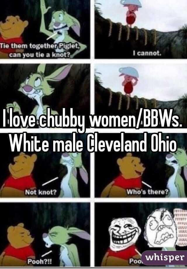 I love chubby women/BBWs. White male Cleveland Ohio