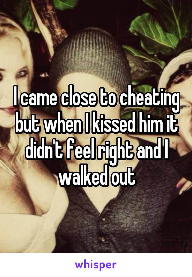 I came close to cheating but when I kissed him it didn't feel right and I walked out