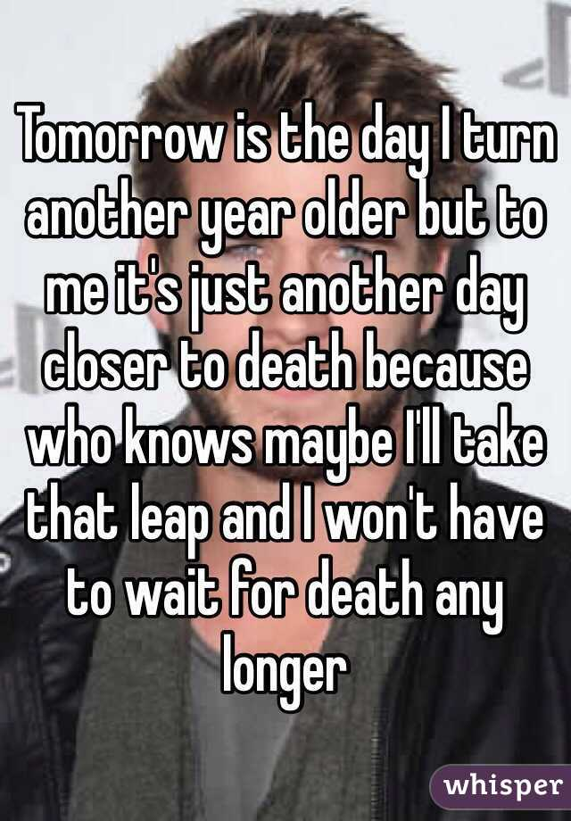 Another Day Longer Another Day Closer >> Tomorrow Is The Day I Turn Another Year Older But To Me It S Just