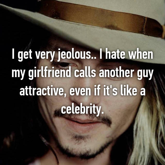 I get very jeolous.. I hate when my girlfriend calls another guy attractive, even if it's like a celebrity.