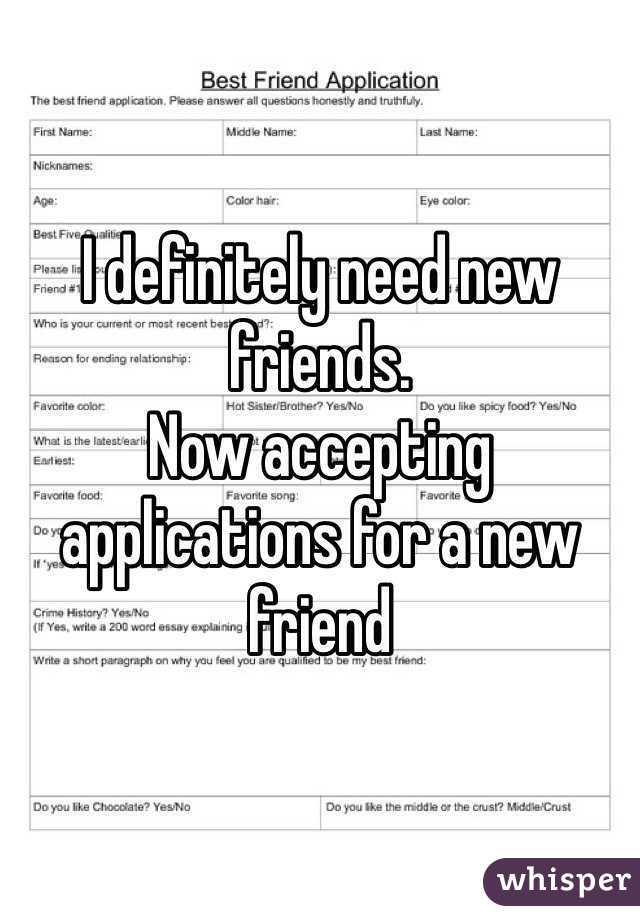 new friend applications I definitely need new friends. Now accepting applications for a new ...