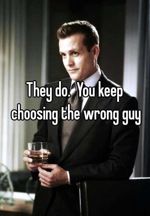 why do i keep choosing the wrong man