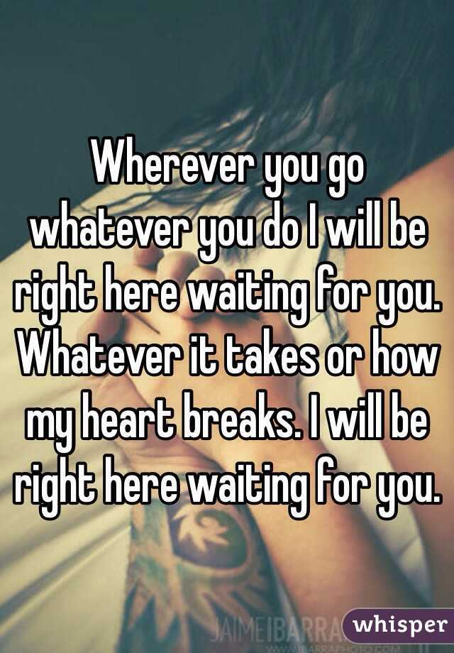 Wherever you go whatever you do I will be right here waiting for you