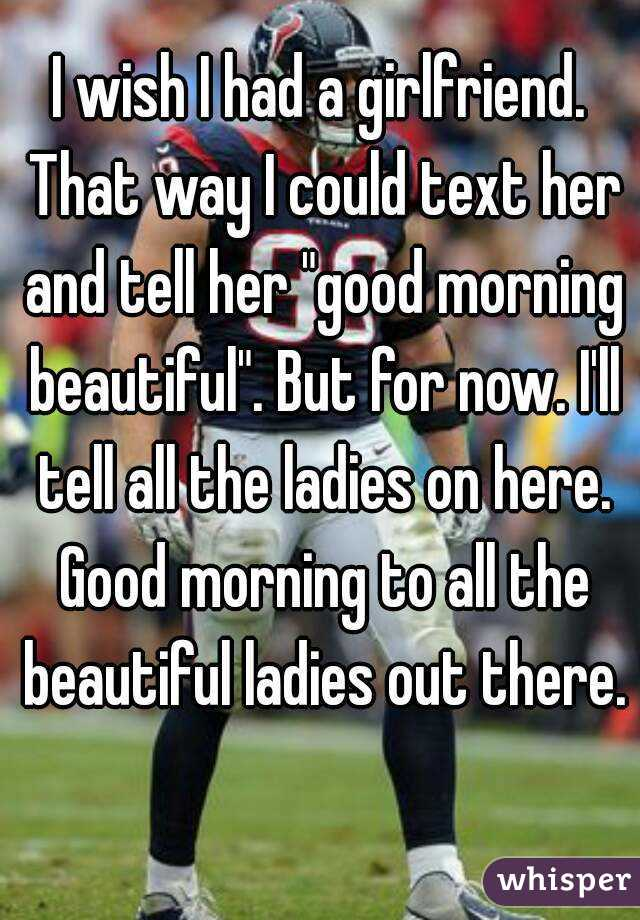 I Wish I Had A Girlfriend That Way I Could Text Her And Tell Her Good