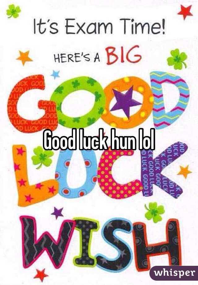 Good Luck Hun Lol