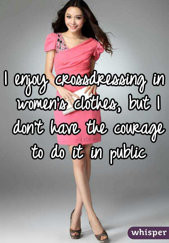 i enjoy crossdressing in women s clothes but i don t have