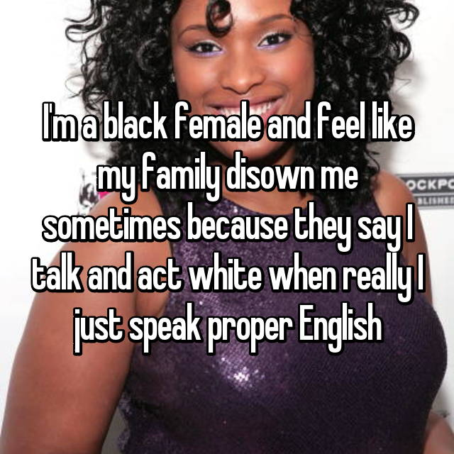 I'm a black female and feel like my family disown me sometimes because they say I talk and act white when really I just speak proper English