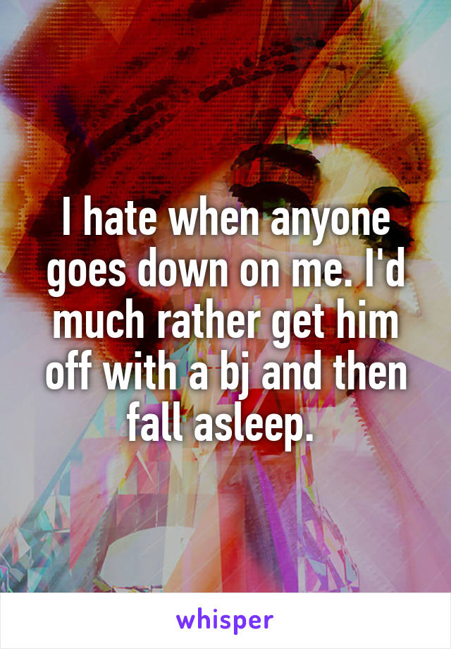 I hate when anyone goes down on me. I'd much rather get him off with a bj and then fall asleep.