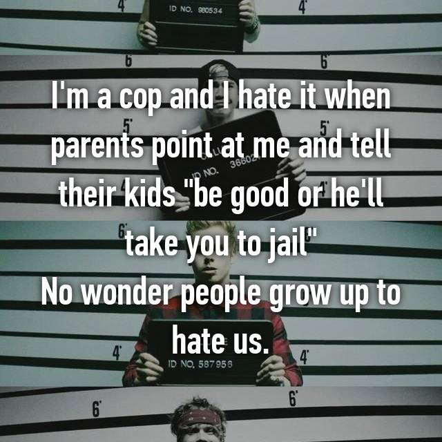 "I'm a cop and I hate it when parents point at me and tell their kids ""be good or he'll take you to jail"" No wonder people grow up to hate us."