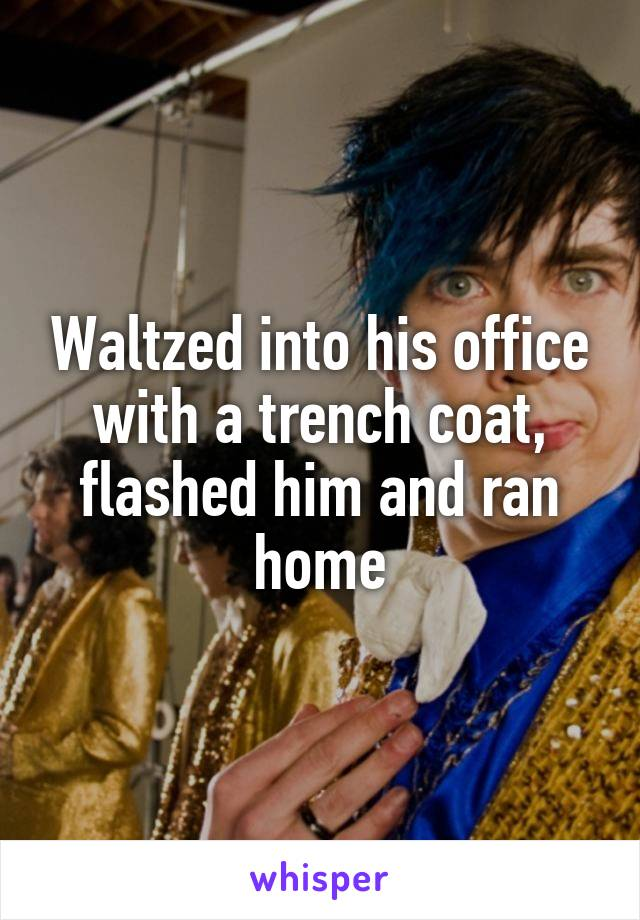 Waltzed into his office with a trench coat, flashed him and ran home