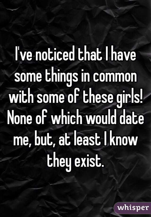 I've noticed that I have some things in common with some of these girls! None of which would date me, but, at least I know they exist.