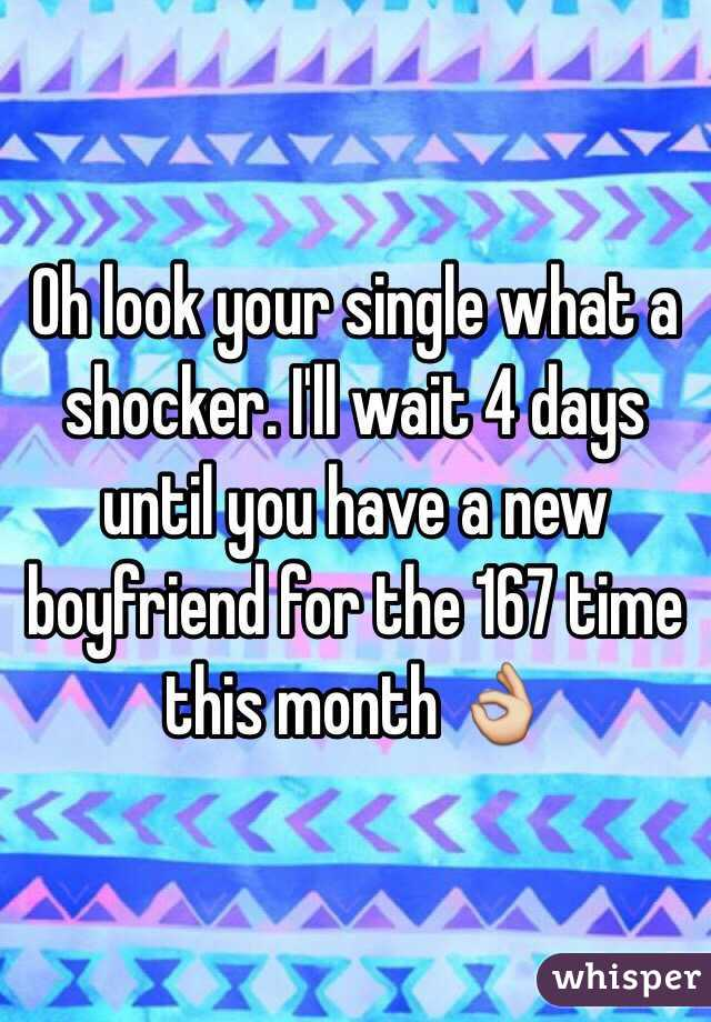 Oh look your single what a shocker. I'll wait 4 days until you have a new boyfriend for the 167 time this month 👌