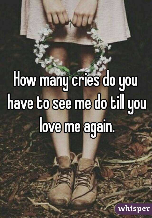 How many cries do you have to see me do till you love me again.