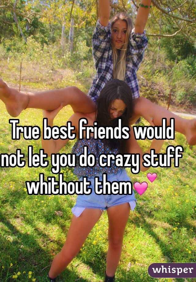 True best friends would not let you do crazy stuff whithout them💕